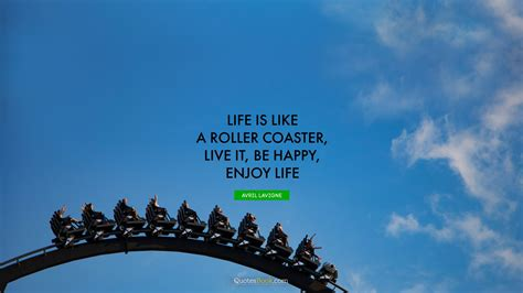 Life is like a roller coaster, live it, be happy, enjoy